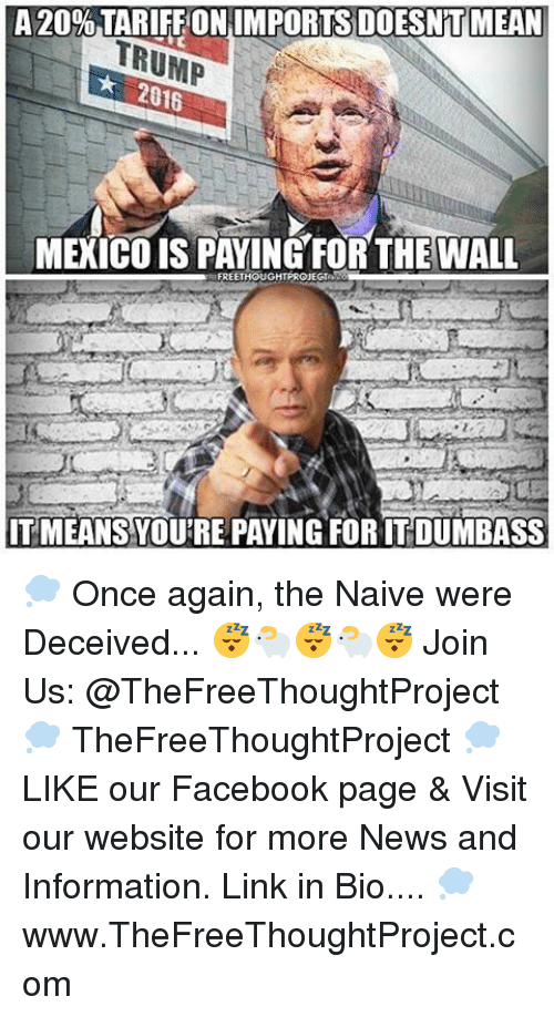 Memes, Naive, and 🤖: A 20% TARIFFON IMPORTS DOESNTMEAN  TRUMP  2016  MEXICO IS PAYING FORTHE WALL  FREETHOUGHT PROJEGI  ITMEANS YOURE PAYING FORTT DUMBASS 💭 Once again, the Naive were Deceived... 😴🐑😴🐑😴 Join Us: @TheFreeThoughtProject 💭 TheFreeThoughtProject 💭 LIKE our Facebook page & Visit our website for more News and Information. Link in Bio.... 💭 www.TheFreeThoughtProject.com