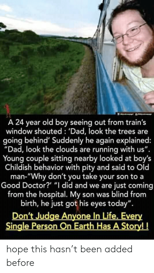 """Dad, Doctor, and Life: A 24 year old boy seeing out from train's  window shouted : 'Dad, look the trees are  going behind' Suddenly he again explained:  """"Dad, look the clouds are running with us""""  Young couple sitting nearby looked at boy's  Childish behavior with pity and said to Old  man-""""Why don't you take your son to a  Good Doctor? """"I did and we are just coming  from the hospital. My son was blind from  birth, he just got his eyes today""""  Don't Judge Anyone In Life. Every  Single Person On Earth Has A Story!! hope this hasn't been added before"""