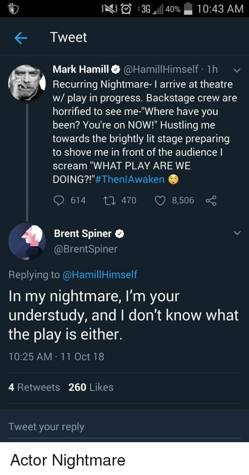 """Lit, Mark Hamill, and Scream: A  36,11140%-10:43 AM  Tweet  Mark Hamill @HamillHimself 1h  Recurring Nightmare- I arrive at theatre  w/ play in progress. Backstage crew are  horrified to see me-""""Where have you  been? You're on NOW!"""" Hustling me  towards the brightly lit stage preparing  to shove me in front of the audience l  scream """"WHAT PLAY ARE WE  DOING?""""#Then!Awaken  614 t0 470 8,506  Brent Spiner *  @BrentSpiner  Replying to @HamillHimself  In my nightmare, I'm your  understudy, and I don't Know what  the play is either  10:25 AM 11Oct 18  4 Retweets 260 Likes  Tweet your reply Actor Nightmare"""