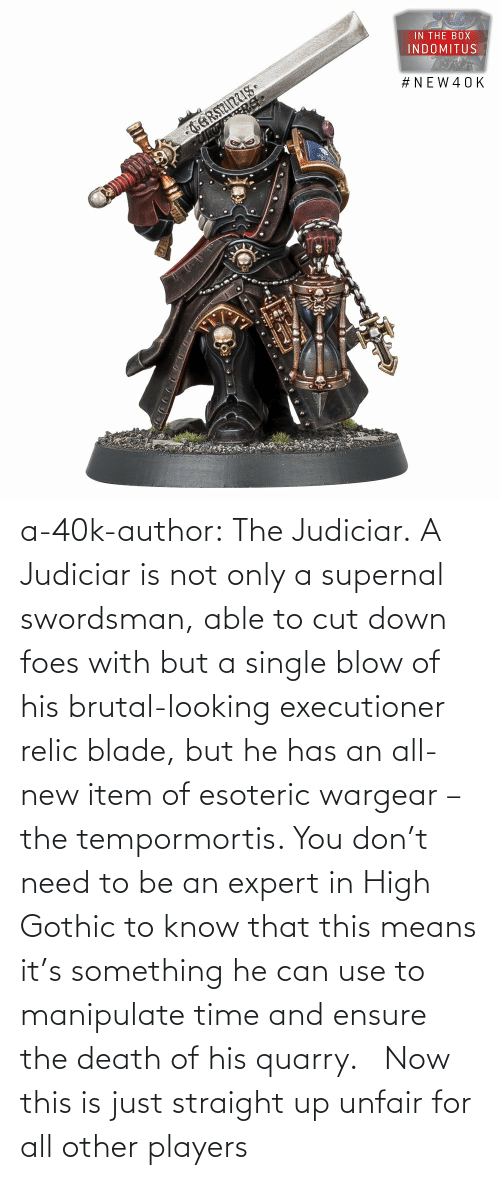 His: a-40k-author:  The Judiciar.  A Judiciar is not only a supernal swordsman, able to cut down foes with but a single blow of his brutal-looking executioner relic blade, but he has an all-new item of esoteric wargear – the tempormortis. You don't need to be an expert in High Gothic to know that this means it's something he can use to manipulate time and ensure the death of his quarry.     Now this is just straight up unfair for all other players