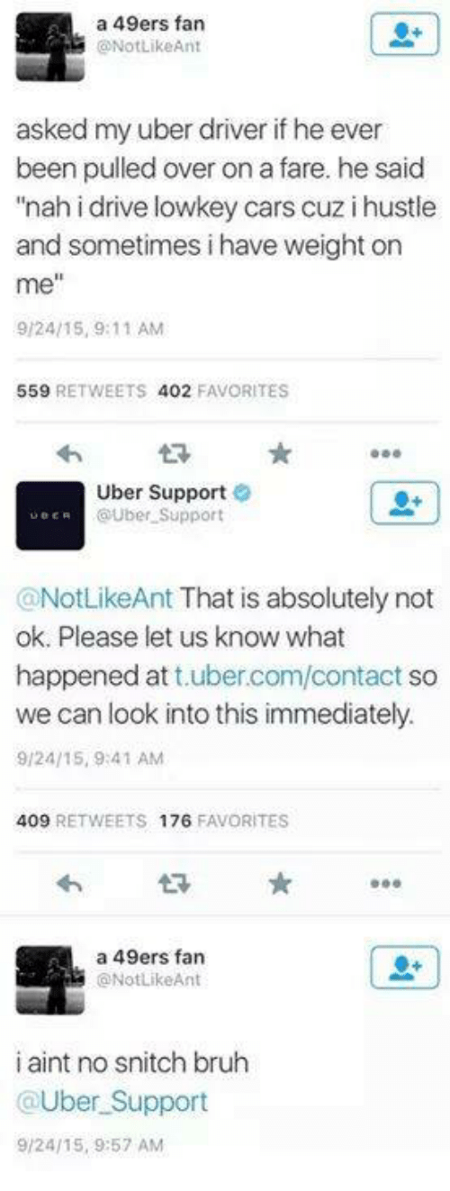 "Sometime I: a 49ers fan  ONotLikeAnt  asked my uber driver if he ever  been pulled over on a fare. he said  ""nah i drive lowkey cars cuz i hustle  and sometimes i have weight on  me""  9/24/15, 9:11 AM  559  RETWEETS 402  FAVORITES  Uber Support  UBER  OUber Support  @NotLikeAnt That is absolutely not  ok. Please let us know what  happened at  ubercom/contact so  we can look into this immediately.  9/24/15, 9:41 AM  409  RETWEETS 176  FAVORITES  a 49ers fan  ONotLikeAnt  i aint no snitch bruh  @Uber Support  9/24/15, 9:57 AM"