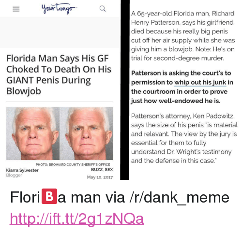 "Blowjob, Dank, and Florida Man: A 65-year-old Florida man, Richard  Henry Patterson, says his girlfriend  died because his really big penis  cut off her  giving him a blowjob. Note: He's on  trial for second-degree murder.  ir supply while she was  Florida Man Says His GF  Death On His Patterson is ask  GIANT Penis During  Blowjob  Patterson is asking the court's to  permission to whip out his junk in  the courtroom in order to prove  just how well-endowed he is.  Patterson's attorney, Ken Padowitz,  says the size of his penis ""is material  and relevant. The view by the jury is  essential for them to fully  understand Dr. Wright's testimony  and the defense in this case.  PHOTO: BROWARD COUNTY SHERIFF'S OFFICE  BUZZ, SEX  Kiarra Sylvester  Blogger  May 10, 2017 <p>Flori🅱️a man via /r/dank_meme <a href=""http://ift.tt/2g1zNQa"">http://ift.tt/2g1zNQa</a></p>"