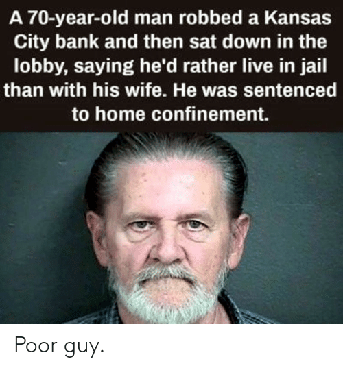 Jail, Old Man, and Bank: A 70-year-old man robbed a Kansas  City bank and then sat down in the  lobby, saying he'd rather live in jail  than with his wife. He was sentenced  to home confinement. Poor guy.