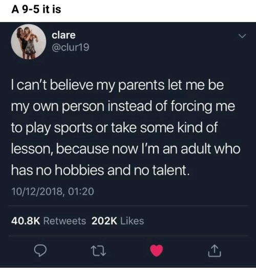 Funny, Parents, and Sports: A 9-5 it is  clare  @clur19  I can't believe my parents let me be  my own person instead of forcing me  to play sports or take some kind of  lesson, because now I'm an adult who  has no hobbies and no talent.  10/12/2018, 01:20  40.8K Retweets 202K Likes