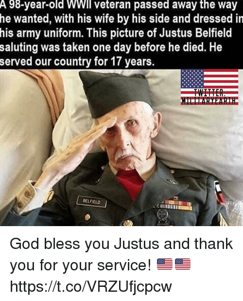 God, Memes, and Taken: A 98-year-old WWll veteran passed away the way  he wanted, with his wife by his side and dressed in  his army uniform. This picture of Justus Belfield  saluting was taken one day before he died. He  served our country for 17 years.  BELFIELD God bless you Justus and thank you for your service! 🇺🇸🇺🇸 https://t.co/VRZUfjcpcw