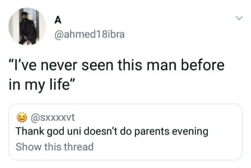 "this man: A  @ahmed18ibra  ""I've never seen this man before  in my life""  @sxxXxvt  Thank god uni doesn't do parents evening  Show this thread"