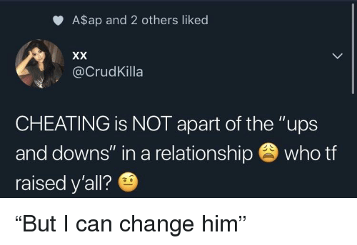 "Cheating, Ups, and Change: A$ap and 2 others liked  @CrudKilla  CHEATING is NOT apart of the ""ups  and downs"" in a relationship who tf  raised y'all? ""But I can change him"""