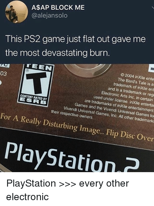 PlayStation, Electronic Arts, and Game: A$AP BLOCK ME  @alejansolo  This PS2 game just flat out gave me  the most devastating burn  © 2004 inXile ente  The Bard's Tale is a  TEEN  trademark of inXile ent  and is a trademark or regi  03  Electronic Arts Inc. in certain  used under license. inXile entertai  are trademarks of inXile entertainment  Games and the Vivendi Universal Games lo  CONTENT RATED BY  ESRB  Vivendi Universal Games, Inc. All other trademarks  their respective owners  For A Really Disturbing Image.. Flip Disc Over  PlayStatin PlayStation >>> every other electronic