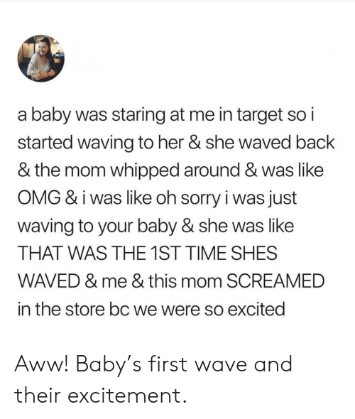 Aww, Omg, and Sorry: a baby was staring at me in target so i  started waving to her & she waved back  & the mom whipped around & was like  OMG & i was like oh sorry i was just  waving to your baby & she was like  THAT WAS THE 1ST TIME SHES  WAVED & me & this mom SCREAMED  in the store bc we were so excited Aww! Baby's first wave and their excitement.
