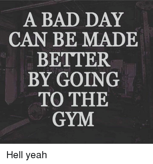 Bad, Bad Day, and Gym: A BAD DAY  CAN BE MADE  BETTER  BY GOING  TO THE  GYM Hell yeah