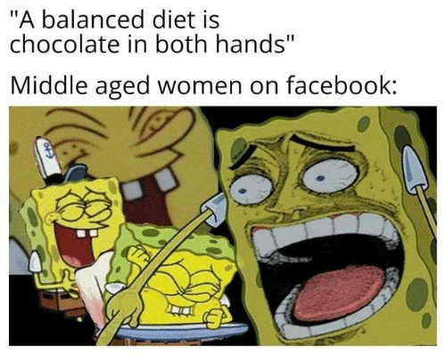 """Facebook, Chocolate, and Women: """"A balanced diet is  chocolate in both hands""""  Middle aged women on facebook:"""