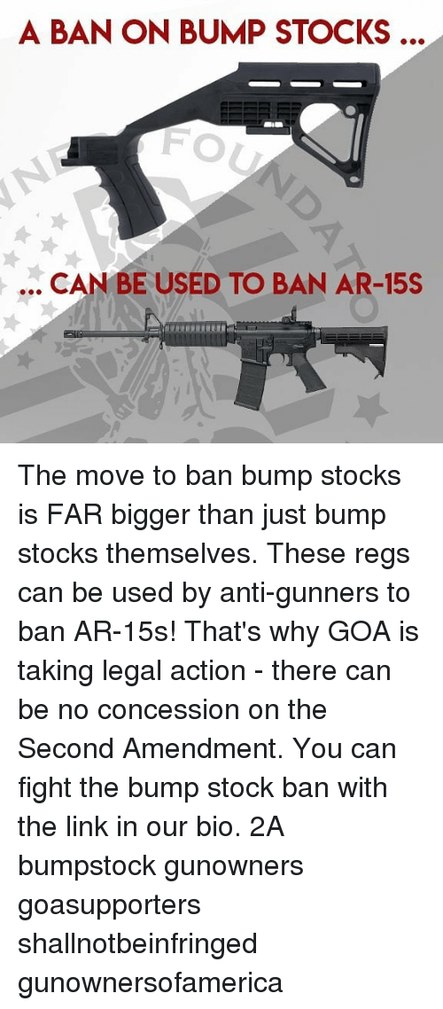 Memes, Link, and Stocks: A BAN ON BUMP STOCKS ..  FO  .. CAN BE USED TO BAN AR-15S The move to ban bump stocks is FAR bigger than just bump stocks themselves. These regs can be used by anti-gunners to ban AR-15s! That's why GOA is taking legal action - there can be no concession on the Second Amendment. You can fight the bump stock ban with the link in our bio. 2A bumpstock gunowners goasupporters shallnotbeinfringed gunownersofamerica