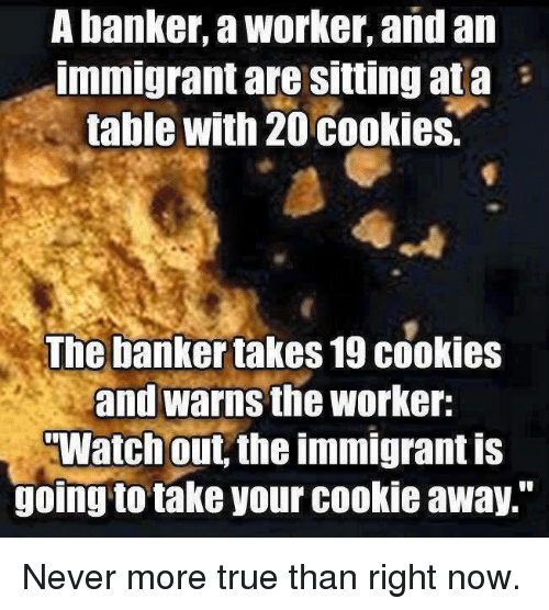 """Cookiness: A banker, a Worker, and an  Immigrant are Sitting ata  table with 20 cookies.  The banker takes 19 cookies  and warns the worker:  TWatch out the immigrant is  going to take your cookie away."""" Never more true than right now."""