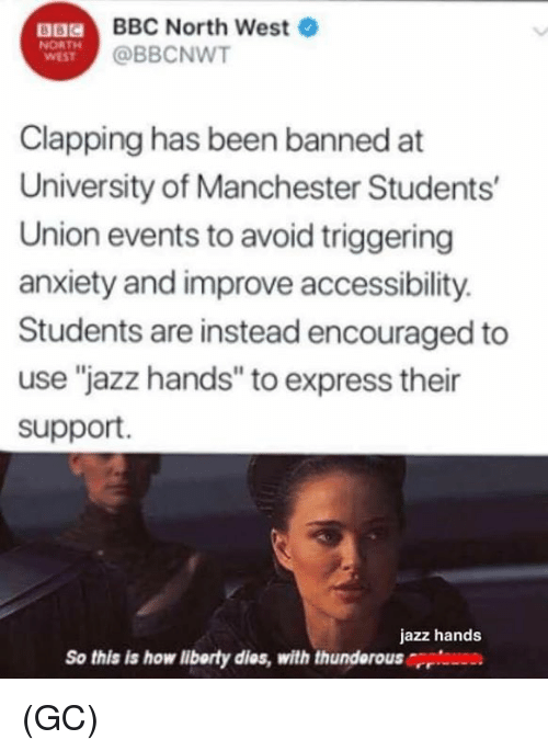 """Memes, North West, and Anxiety: a  BBC North West  @BBCNWT  NORTH  WEST  Clapping has been banned at  University of Manchester Students  Union events to avoid triggering  anxiety and improve accessibility.  Students are instead encouraged to  use """"jazz hands"""" to express their  support.  jazz hands  So this is how liborty dies, with thunderousrri (GC)"""