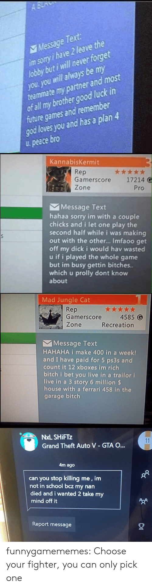 Choose Your: A BE  Message Text  im sory i have 2 leave the  lobby but i will never forget  you. you will always be my  teammate my partner and most  of all my brother good luck in  future games and remember  god loves you and has a plan 4  peace bro   KannabisKermit  Rep  Gamerscore  ***  17214 G  Zone  Pro  Message Text  hahaa sorry im with a couple  chicks and i let one play the  second half while i was making  out with the othe... Imfaoo get  off my dick i would hav wasted  u if i played the whole game  but im busy gettin bitches..  which u prolly dont know  about   Mad Jungle Cat  Rep  Gamerscore  4585 G  Zone  Recreation  Message Text  HAHAHA i make 400 in a week!  and I have paid for 5 ps3s and  count it 12 xboxes im rich  bitch i bet you live in a trailor i  live in a 3 story 6 million $  house with a ferrari 458 in the  garage bitch   NxL SHIFTZ  11  Grand Theft Auto V - GTA O...  4m ago  can you stop killing me, im  not in school bcz my nan  died and i wanted 2 take my  mind off it  Report message funnygamememes: Choose your fighter, you can only pick one