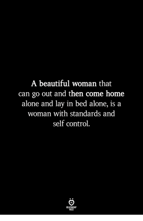 Being Alone, Beautiful, and Home Alone: A beautiful woman that  can go out and then come home  alone and lay in bed alone, is a  woman with standards and  self control  ILES