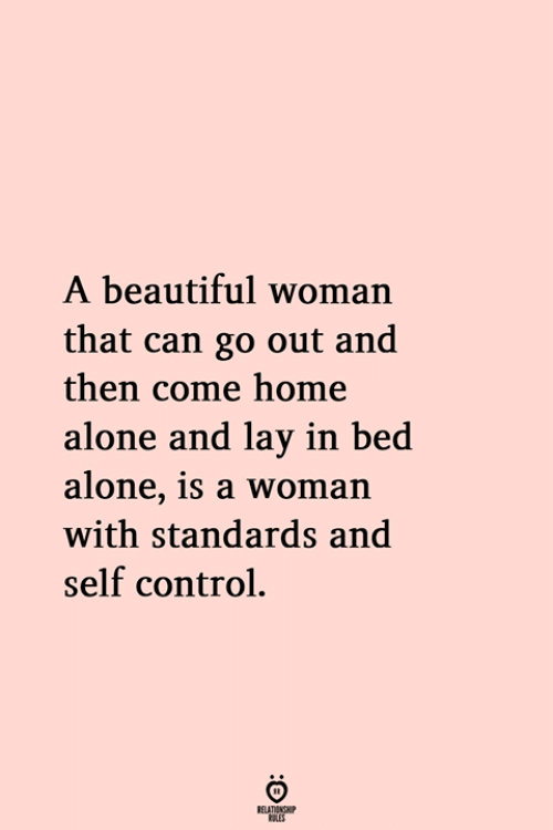 Lay In Bed: A beautiful woman  that can go out and  then come home  alone and lay in bed  alone, 1s a woman  with standards and  self control.