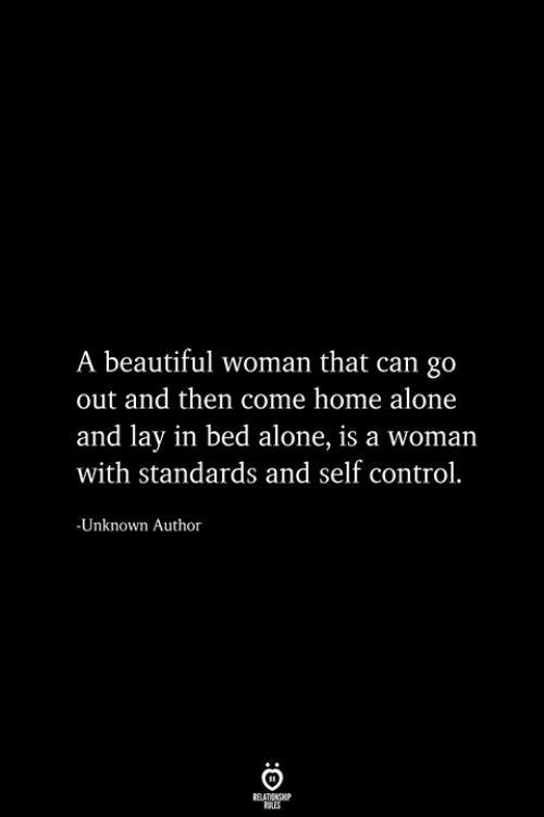 Lay In Bed: A beautiful woman that can go  out and then come home alone  and lay in bed alone, is a woman  with standards and self control.  -Unknown Author  RELATIONSHIP  ES