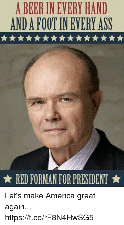 Greates: A BEER IN EVERY HAND  AND A FOOT IN EVERY ASS  ★ RED FORMAN FOR PRESIDENT ★ Let's make America great again... https://t.co/rF8N4HwSG5