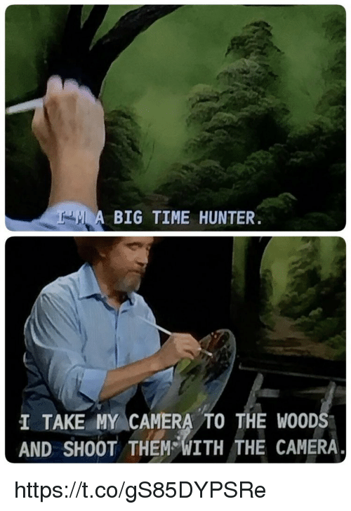 Memes, Camera, and Time: A BIG TIME HUNTER  I TAKE MY CAMERA TO THE WOOD  AND SHOOT THEM WITH THE CAMERA https://t.co/gS85DYPSRe