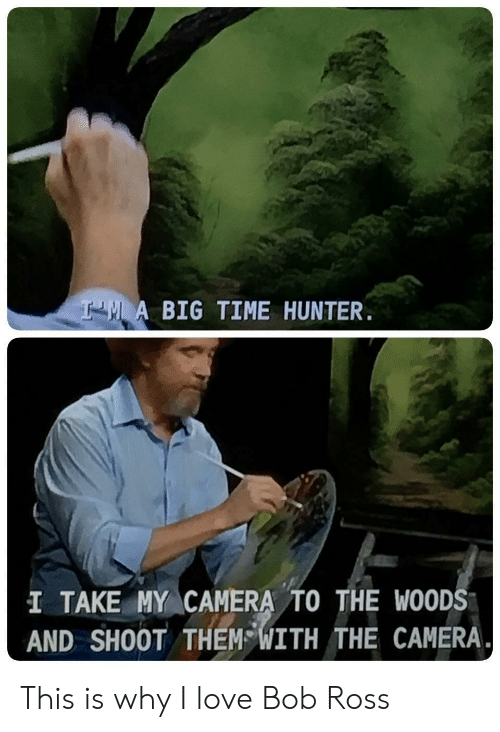 Love, Bob Ross, and Camera: A BIG TIME HUNTER.  I TAKE MY CAMERA TO THE WOOD  AND SHOOT THEM WITH THE CAMERA. This is why I love Bob Ross