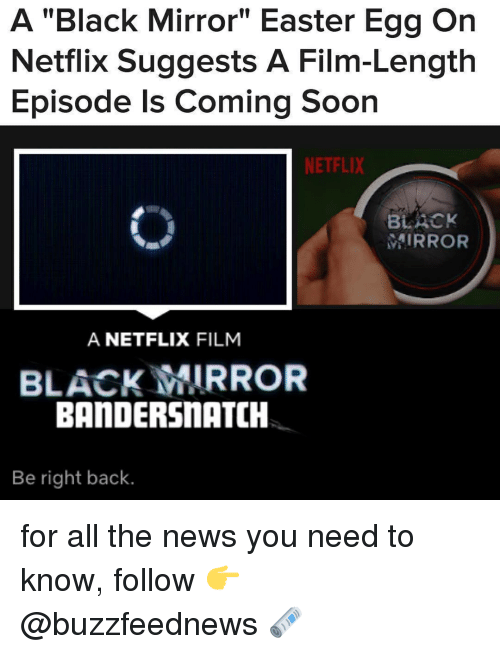 """easter egg: A """"Black Mirror"""" Easter Egg On  Netflix Suggests A Film-Length  Episode Is Coming Soon  NETFLIX  BLACK  MIRROR  A NETFLIX FILM  BLACK MIRROR  BANDERSnATCH  Be right back. for all the news you need to know, follow 👉 @buzzfeednews 🗞"""