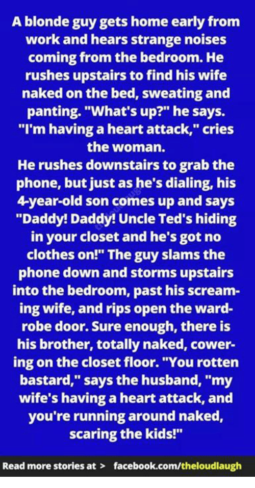 """Pasteing: A blonde guy gets home early from  work and hears strange noises  coming from the bedroom. He  rushes upstairs to find his wife  naked on the bed, sweating and  panting. """"What's up?"""" he says.  """"I'm having a heart attack,"""" cries  the woman.  He rushes downstairs to grab the  phone, but just as he's dialing, his  4-year-old son comes up and says  """"Daddy! Daddy! Uncle Ted's hiding  in your closet and he's got no  clothes on!"""" The guy slams the  phone down and storms upstairs  into the bedroom, past his scream-  ing wife, and rips open the ward-  robe door. Sure enough, there is  his brother, totally naked, cower-  ing on the closet floor. """"You rotten  bastard,"""" says the husband, """"my  wife's having a heart attack, and  you're running around naked,  scaring the kids!""""  Read more stories at  facebook.com/theloudlaugh"""