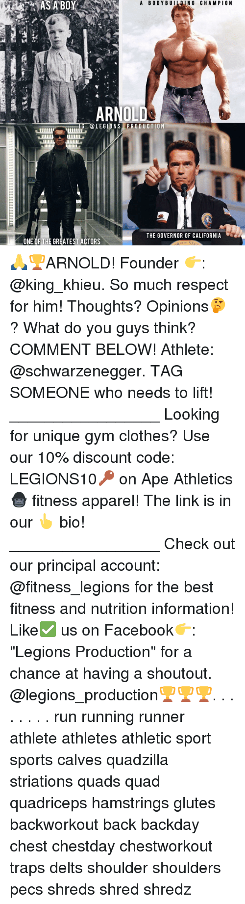 """Memes, 🤖, and The Link: A BODY BUI  NG CHAMPION  AS A BOY  ARNOLD  OLEGIONS PRODUCTION  THE GOVERNOR OF CALIFORNIA  ONE OF THE GREATEST ACTORS 🙏🏆ARNOLD! Founder 👉: @king_khieu. So much respect for him! Thoughts? Opinions🤔? What do you guys think? COMMENT BELOW! Athlete: @schwarzenegger. TAG SOMEONE who needs to lift! _________________ Looking for unique gym clothes? Use our 10% discount code: LEGIONS10🔑 on Ape Athletics 🦍 fitness apparel! The link is in our 👆 bio! _________________ Check out our principal account: @fitness_legions for the best fitness and nutrition information! Like✅ us on Facebook👉: """"Legions Production"""" for a chance at having a shoutout. @legions_production🏆🏆🏆. . . . . . . . run running runner athlete athletes athletic sport sports calves quadzilla striations quads quad quadriceps hamstrings glutes backworkout back backday chest chestday chestworkout traps delts shoulder shoulders pecs shreds shred shredz"""