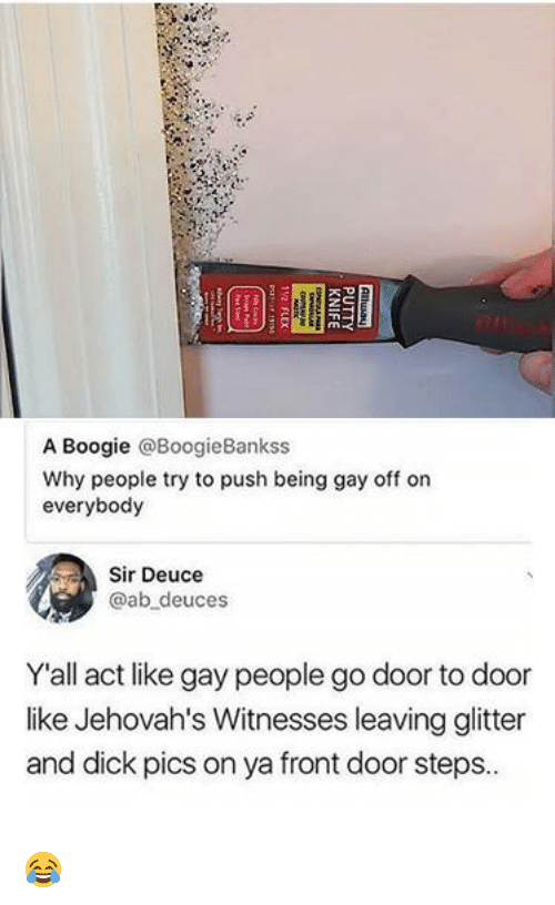 Dank, Dick Pics, and Dick: A Boogie @BoogieBankss  Why people try to push being gay off on  everybody  Sir Deuce  @ab deuces  Yall act like gay people go door to door  like Jehovah's Witnesses leaving glitter  and dick pics on ya front door steps. 😂