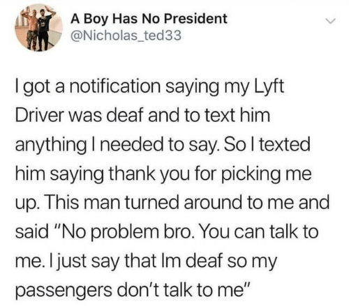"Nicholas: A Boy Has No President  @Nicholas ted33  I got a notification saying my Lyft  Driver was deaf and to text him  anything I needed to say. So I texted  him saying thank you for picking me  up. This man turned around to me and  said ""No problem bro. You can talk to  me. I just say that Im deaf so my  passengers don't talk to me"""