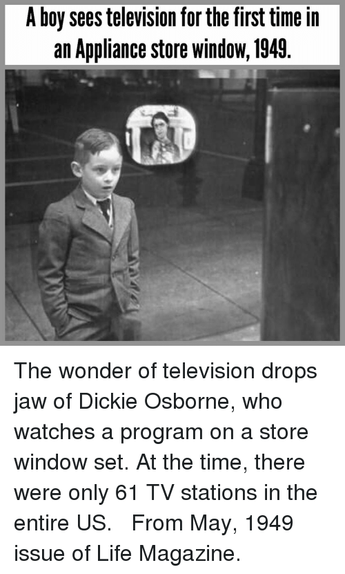 Life, Memes, and Television: A boy sees television for the first time in  an Appliance store windoW, 1949. The wonder of television drops jaw of Dickie Osborne, who watches a program on a store window set. At the time, there were only 61 TV stations in the entire US.   From May, 1949 issue of Life Magazine.