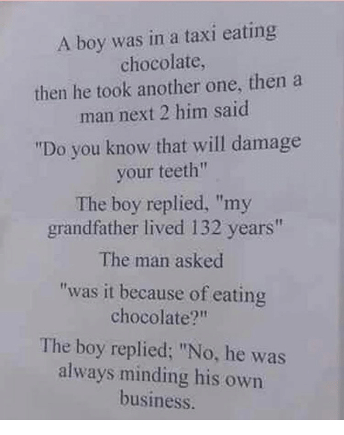 """Another One, Another One, and Memes: A boy was in a taxi eating  chocolate,  then he took another one, then a  man next 2 him said  """"Do you know that will damage  your teeth""""  The boy replied, """"my  grandfather lived 132 years""""  The man asked  """"was it because of eating  chocolate?""""  The boy replied: """"No, he was  always minding his own  business."""