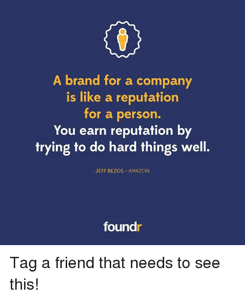 Amazon, Jeff Bezos, and Memes: A brand for a company  is like a reputation  for a person.  You earn reputation by  trying to do hard things well.  JEFF BEZOS AMAZON  found Tag a friend that needs to see this!