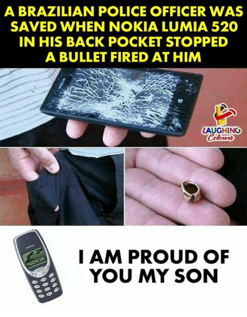Proudness: A BRAZILIAN POLICE OFFICER WAS  SAVED WHEN NOKIA LUMIA 520  IN HIS BACK POCKET STOPPED  A BULLET FIRED AT HIM  LAUGHINO  I AM PROUD OF  YOU MY SON
