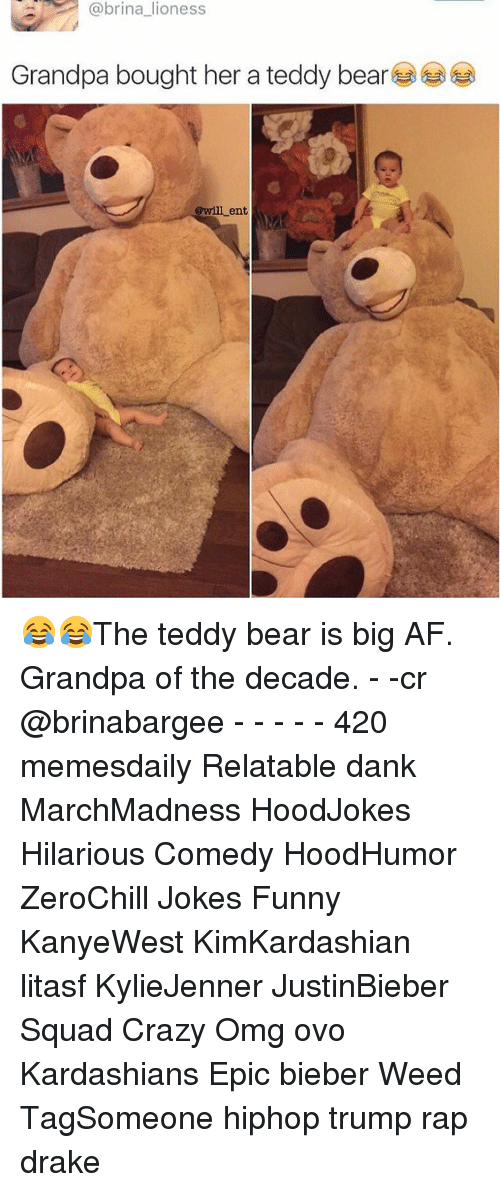 Funnyes: a @brina lioness  Grandpa bought her a teddy bear  @will ent 😂😂The teddy bear is big AF. Grandpa of the decade. - -cr @brinabargee - - - - - 420 memesdaily Relatable dank MarchMadness HoodJokes Hilarious Comedy HoodHumor ZeroChill Jokes Funny KanyeWest KimKardashian litasf KylieJenner JustinBieber Squad Crazy Omg ovo Kardashians Epic bieber Weed TagSomeone hiphop trump rap drake