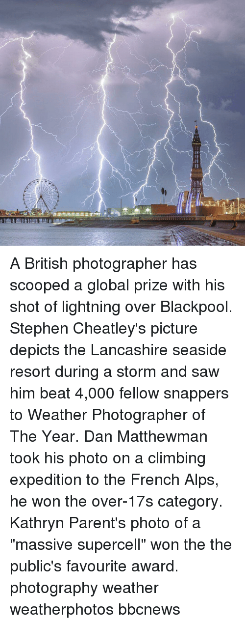 """Climbing, Memes, and Parents: A British photographer has scooped a global prize with his shot of lightning over Blackpool. Stephen Cheatley's picture depicts the Lancashire seaside resort during a storm and saw him beat 4,000 fellow snappers to Weather Photographer of The Year. Dan Matthewman took his photo on a climbing expedition to the French Alps, he won the over-17s category. Kathryn Parent's photo of a """"massive supercell"""" won the the public's favourite award. photography weather weatherphotos bbcnews"""