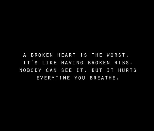 The Worst, Heart, and Can: A BROKEN HEART IS THE WORST  IT S LIKE HAVING BROKEN RIBS.  NO BO DY CAN SEE IT, BUT IT HURTS  EVERYTIME YOU BREATHE