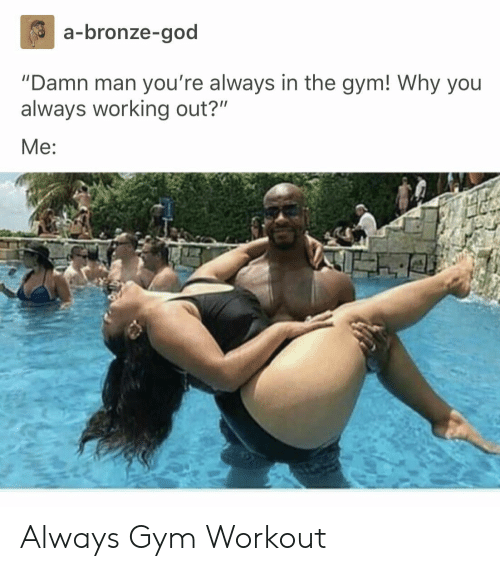 """God, Gym, and Working Out: a-bronze-god  """"Damn man you're always in the gym! Why you  always working out?""""  Me: Always Gym Workout"""