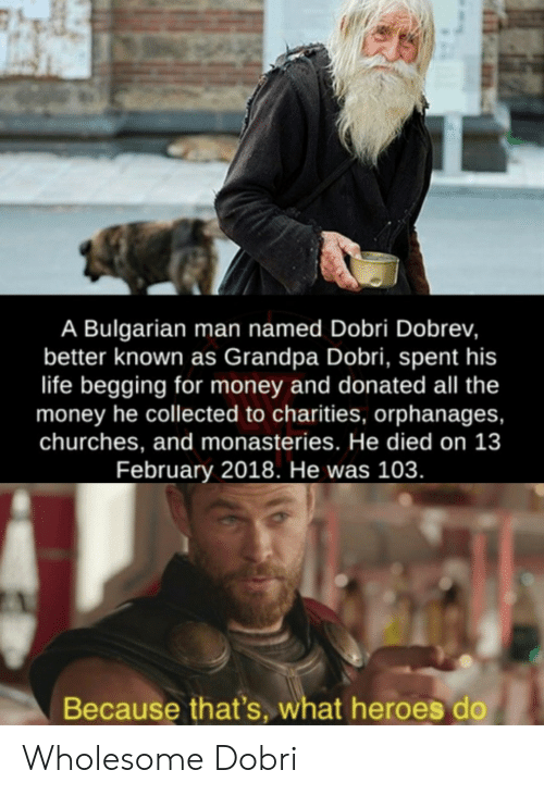 Life, Money, and Grandpa: A Bulgarian man named Dobri Dobrev,  better known as Grandpa Dobri, spent his  life begging for money and donated all the  money he collected to charities, orphanages,  churches, and monasteries. He died on 13  February 2018. He was 103.  Because that's, what heroes do Wholesome Dobri