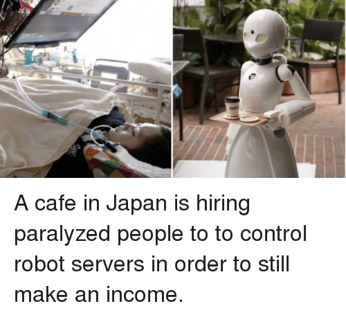 Control, Japan, and Robot: A cafe in Japan is hiring paralyzed people to to control robot servers in order to still make an income.