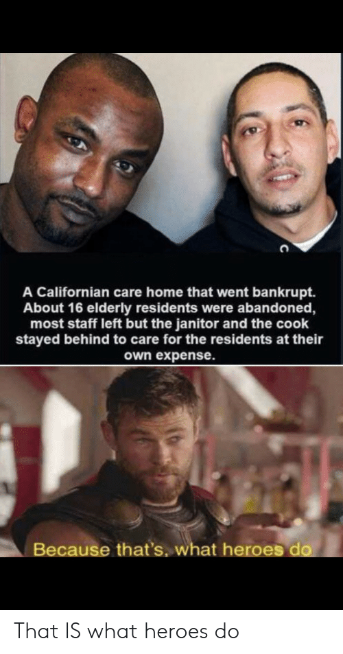 janitor: A Californian care home that went bankrupt.  About 16 elderly residents were albandoned,  most staff left but the janitor and the cook  stayed behind to care for the residents at their  own expense.  Because that's, what heroes do That IS what heroes do