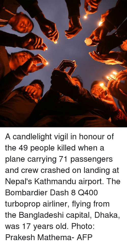 Memes, Capital, and Old: A candlelight vigil in honour of the 49 people killed when a plane carrying 71 passengers and crew crashed on landing at Nepal's Kathmandu airport. The Bombardier Dash 8 Q400 turboprop airliner, flying from the Bangladeshi capital, Dhaka, was 17 years old. Photo: Prakesh Mathema- AFP
