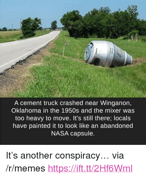"Memes, Nasa, and Oklahoma: A cement truck crashed near Winganon,  Oklahoma in the 1950s and the mixer was  too heavy to move. It's still there; locals  have painted it to look like an abandoned  NASA capsule. <p>It's another conspiracy… via /r/memes <a href=""https://ift.tt/2Hf6Wml"">https://ift.tt/2Hf6Wml</a></p>"