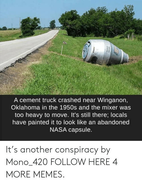 mixer: A cement truck crashed near Winganon,  Oklahoma in the 1950s and the mixer was  too heavy to move. It's still there; locals  have painted it to look like an abandoned  NASA capsule. It's another conspiracy by Mono_420 FOLLOW HERE 4 MORE MEMES.