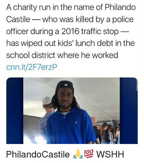 cnn.com, Memes, and Police: A charity run in the name of Philando  Castile- who was killed by a police  officer during a 2016 traffic stop  has wiped out kids' lunch debt in the  school district where he worked  cnn.it/2F7erzP PhilandoCastile 🙏💯 WSHH
