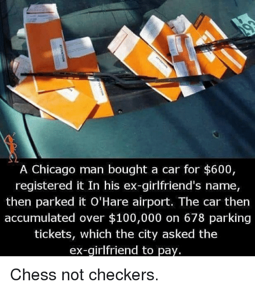 checkers: A Chicago man bought a car for $600,  registered it In his ex-girlfriend's name,  then parked it O'Hare airport. The car then  accumulated over $100,000 on 678 parking  tickets, which the city asked the  ex-girlfriend to pay. Chess not checkers.