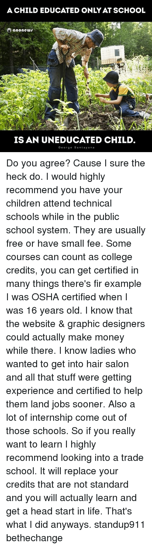 osha: A CHILD EDUCATED ONLY AT SCHOOL  A And  IS AN UNEDUCATED CHILD  George Santay ana Do you agree? Cause I sure the heck do. I would highly recommend you have your children attend technical schools while in the public school system. They are usually free or have small fee. Some courses can count as college credits, you can get certified in many things there's fir example I was OSHA certified when I was 16 years old. I know that the website & graphic designers could actually make money while there. I know ladies who wanted to get into hair salon and all that stuff were getting experience and certified to help them land jobs sooner. Also a lot of internship come out of those schools. So if you really want to learn I highly recommend looking into a trade school. It will replace your credits that are not standard and you will actually learn and get a head start in life. That's what I did anyways. standup911 bethechange