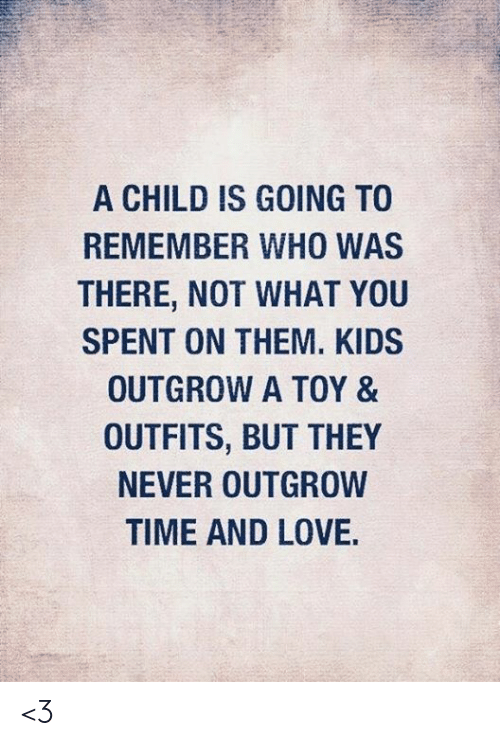 Love, Memes, and Kids: A CHILD IS GOING TO  REMEMBER WHO WAS  THERE, NOT WHAT YOU  SPENT ON THEM. KIDS  OUTGROW A TOY &  OUTFITS, BUT THEY  NEVER OUTGROW  TIME AND LOVE. <3