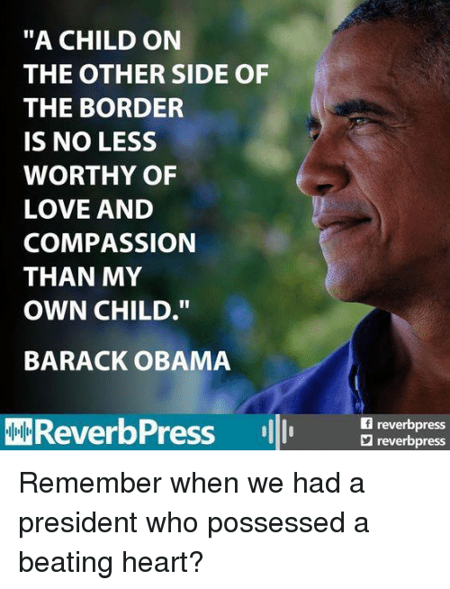 "Love, Obama, and Barack Obama: ""A CHILD ON  THE OTHER SIDE OF  THE BORDER  IS NO LESS  WORTHY OF  LOVE AND  COMPASSION  THAN MY  OWN CHILD.""  BARACK OBAMA  AMReverbPress  reverbpress  reverbpress Remember when we had a president who possessed a beating heart?"