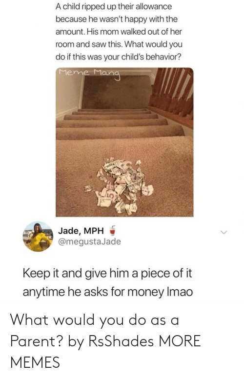 Dank, Meme, and Memes: A child ripped up their allowance  because he wasn't happy with the  amount. His mom walked out of her  room and saw this. What would you  do if this was your child's behavior?  Meme Mang  Jade, MPH  @megustaJade  Keep it and give him a piece of it  anytime he asks for money Imao What would you do as a Parent? by RsShades MORE MEMES